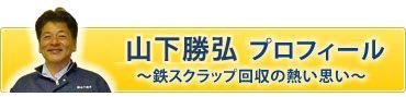 山下勝弘 プロフィール 〜鉄スクラップ回収の熱い思い〜